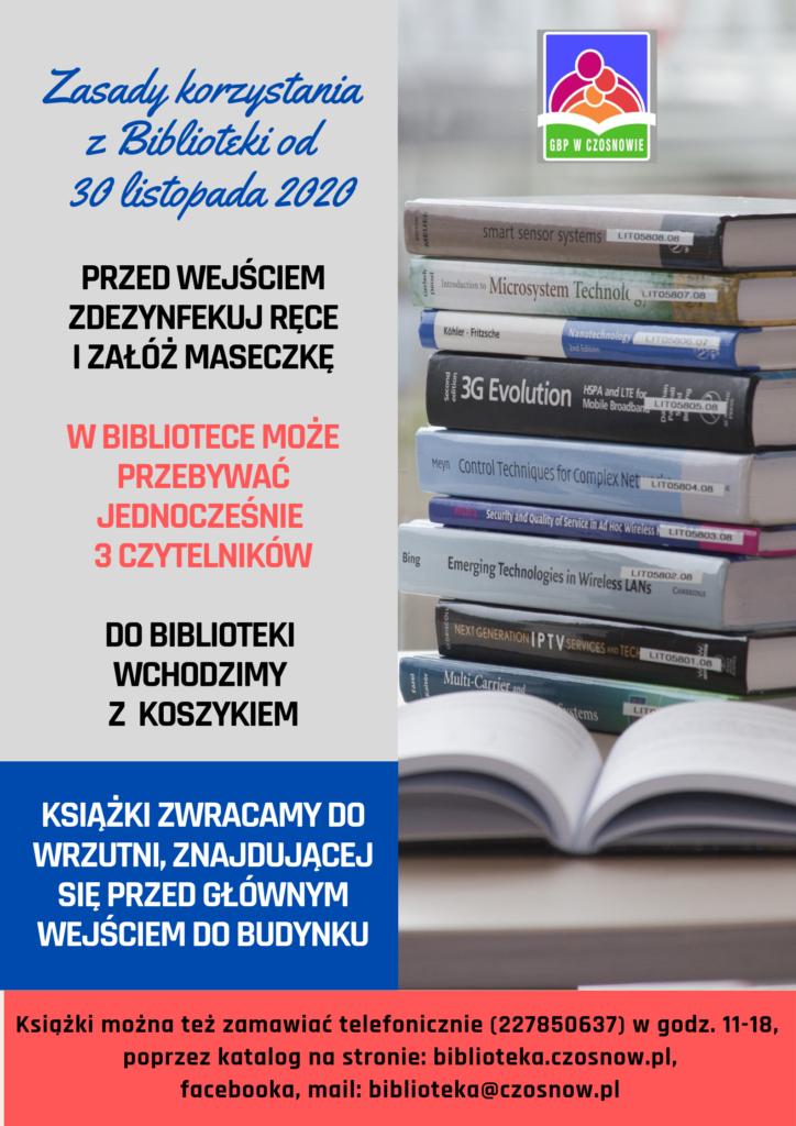 Zasady korzystania z Biblioteki od 30 listopada 2020; przed wejściem zdezynfekuj ręce i załóż maseczkę, w bibliotece może przebywać jednocześnie 3 czytelników, do biblioteki wchodzimy z koszykiem, książki zwracamy do wrzutni, znajdującej się przed głównym wejściem do budynku. Książki można zamawiać telefoniczie (227850637), w godz. 11-18, poprzez katalog na stronie: biblioteka.czosnow.pl , facebooka, mail: biblioteka@czosnow.pl